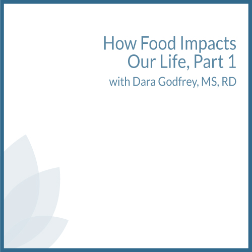 How Food Impacts Our Life, Part 1 with Dara Godfrey, MS, RD