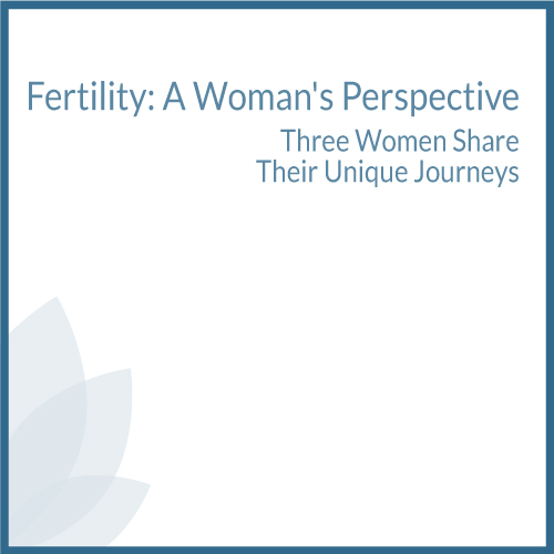 Fertility: A Woman's Perspective, Three Women Share Their Unique Journeys