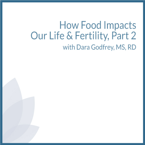 How Food Impacts Our Life & Fertility, Part 2 with Dara Godfrey, MS, RD