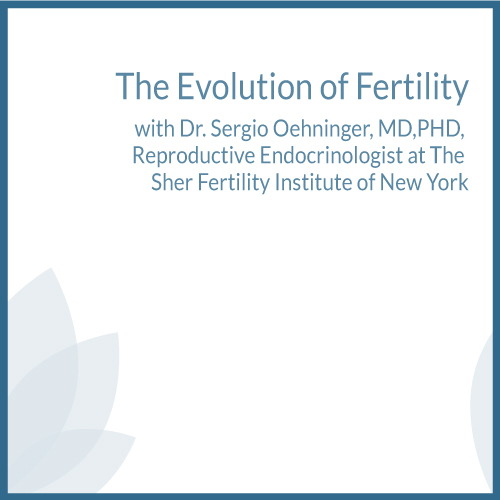 The Evolution of Fertility with Dr. Sergio Oehninger, MD, PHD