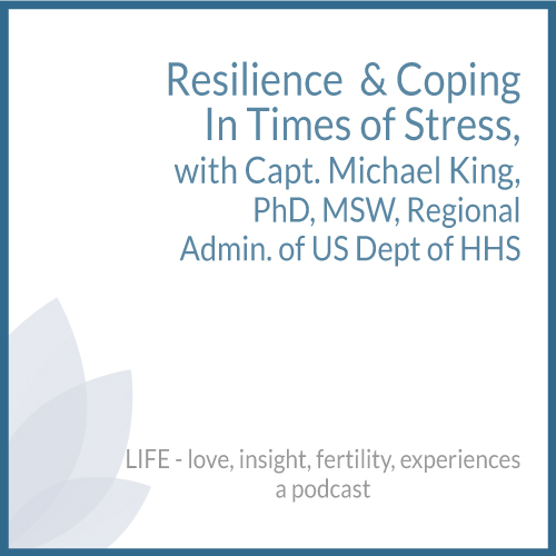 Resilience  & Coping In Times of Stress, with Capt. Michael King, PhD, MSW, Regional Admin. of US Dept of HHS